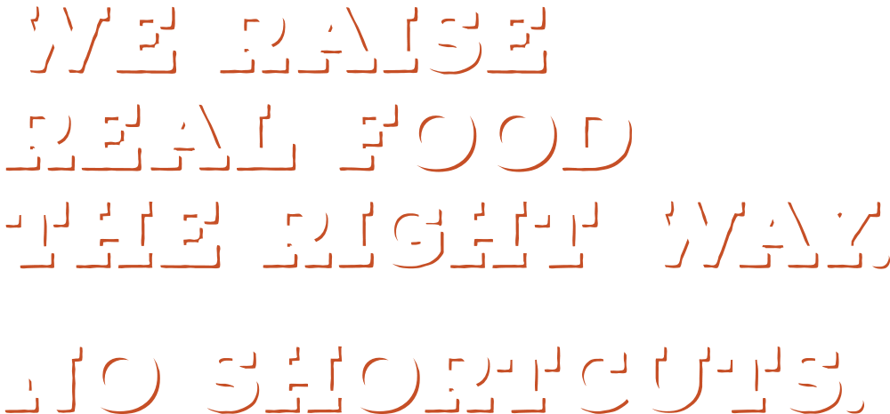 We Raise Real Food The Right Way. No Shortcuts.