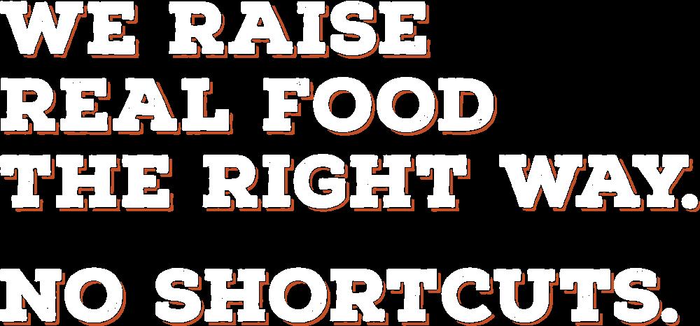 We Raise Real Food The Right Way. No Shortcuts.
